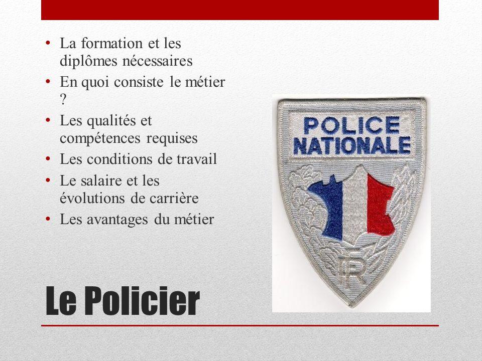 Le Policier La formation et les diplômes nécessaires En quoi consiste le métier ? Les qualités et compétences requises Les conditions de travail Le sa
