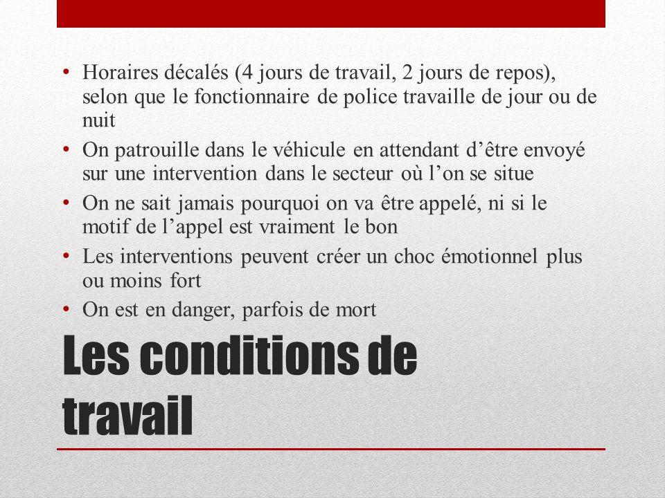 Les conditions de travail Horaires décalés (4 jours de travail, 2 jours de repos), selon que le fonctionnaire de police travaille de jour ou de nuit O