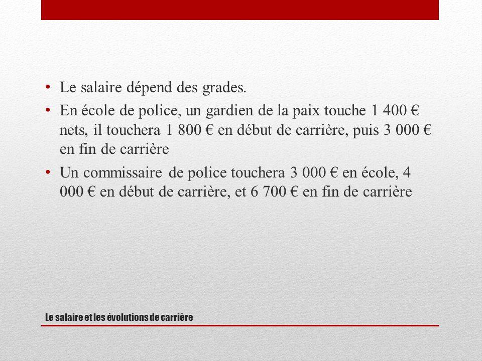 Le salaire et les évolutions de carrière Le salaire dépend des grades. En école de police, un gardien de la paix touche 1 400 nets, il touchera 1 800
