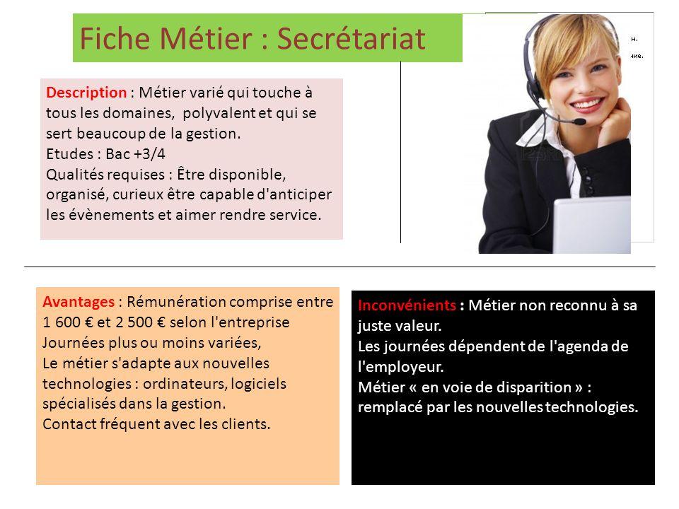 Fiche Métier : Secrétariat Description : Métier varié qui touche à tous les domaines, polyvalent et qui se sert beaucoup de la gestion. Etudes : Bac +