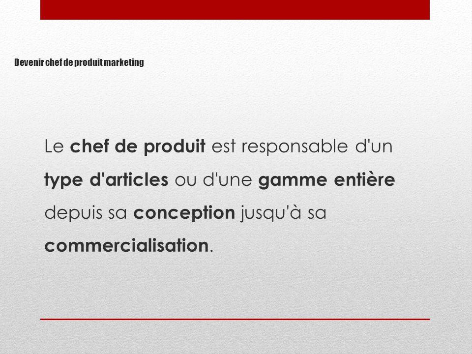 Le chef de produit est responsable d'un type d'articles ou d'une gamme entière depuis sa conception jusqu'à sa commercialisation.