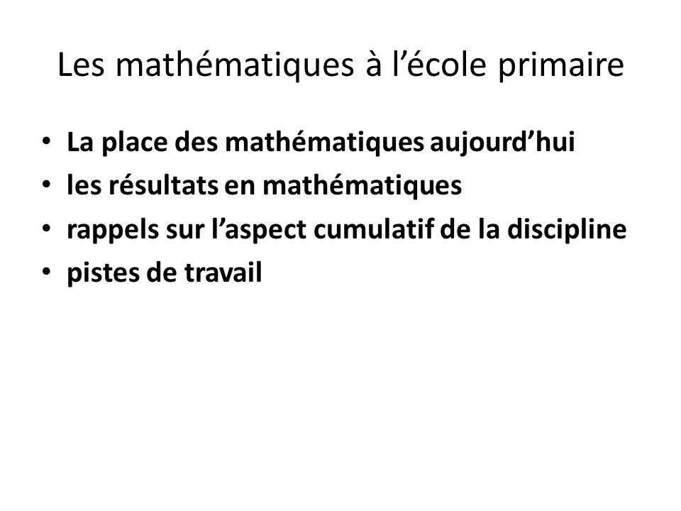 Les mathématiques à lécole primaire La place des mathématiques aujourdhui les résultats en mathématiques rappels sur laspect cumulatif de la disciplin