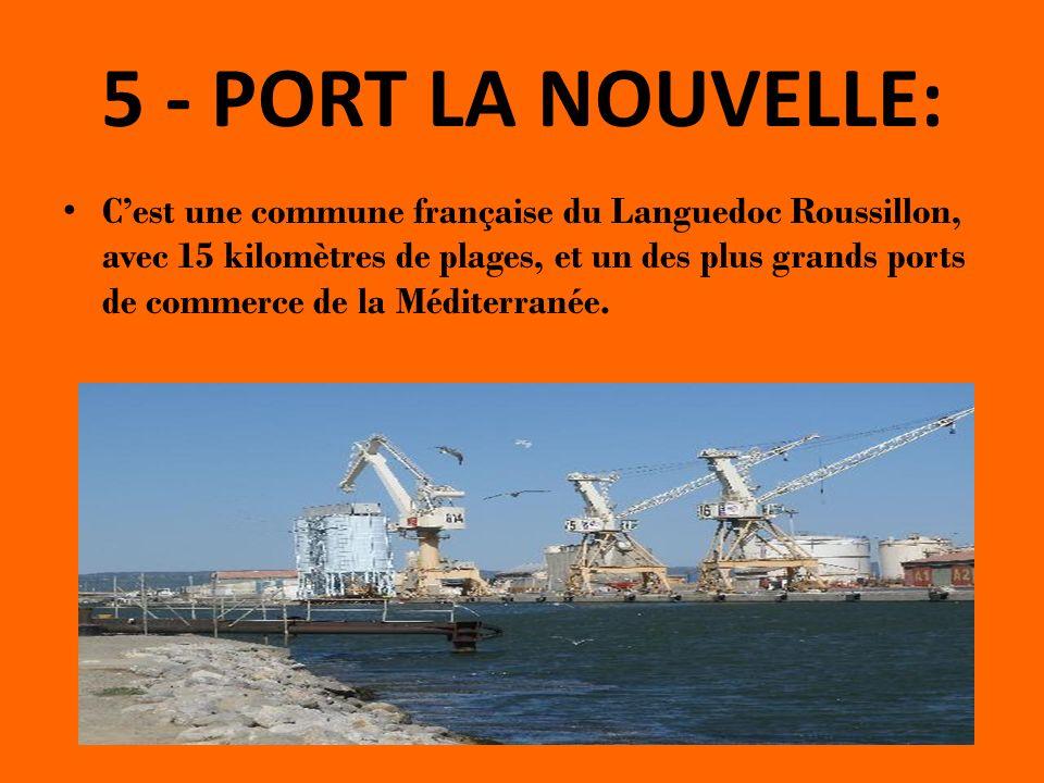 5 - PORT LA NOUVELLE: Cest une commune française du Languedoc Roussillon, avec 15 kilomètres de plages, et un des plus grands ports de commerce de la