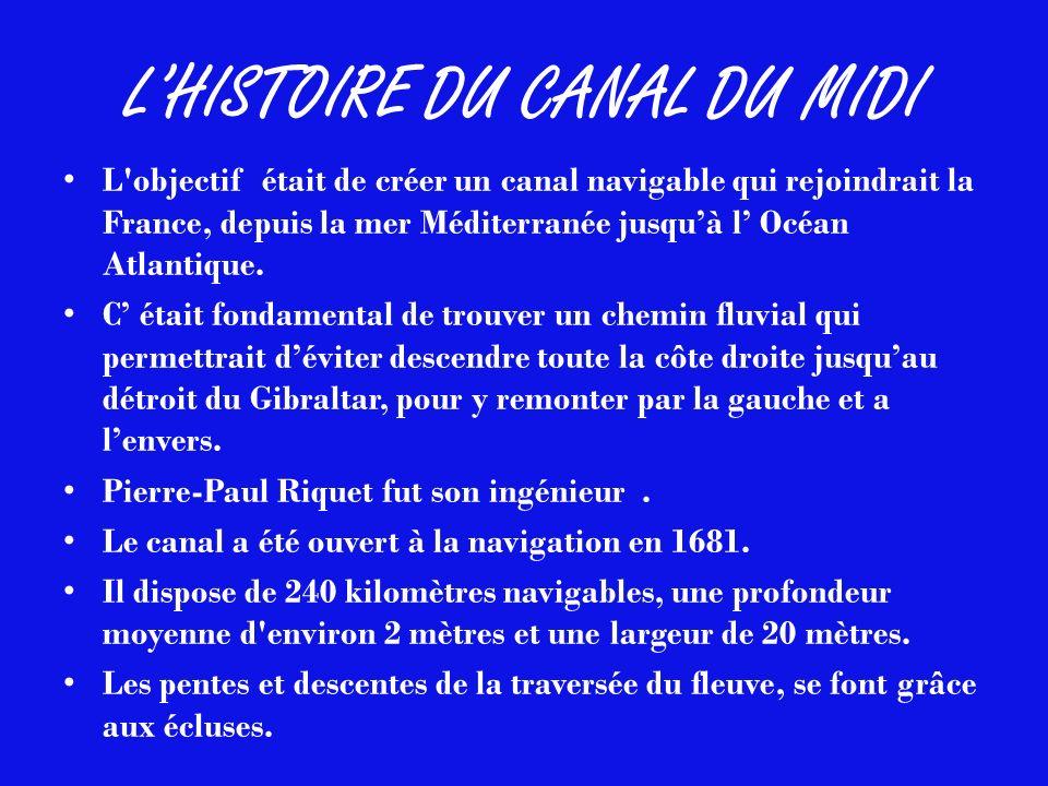 LHISTOIRE DU CANAL DU MIDI L'objectif était de créer un canal navigable qui rejoindrait la France, depuis la mer Méditerranée jusquà l Océan Atlantiqu