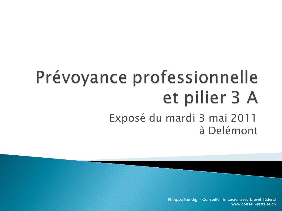 Exposé du mardi 3 mai 2011 à Delémont Philippe Kündig - Conseiller financier avec brevet fédéral www.conseil-retraite.ch