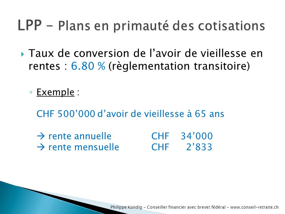 Taux de conversion de lavoir de vieillesse en rentes : 6.80 % (règlementation transitoire) Exemple : CHF 500000 davoir de vieillesse à 65 ans rente an