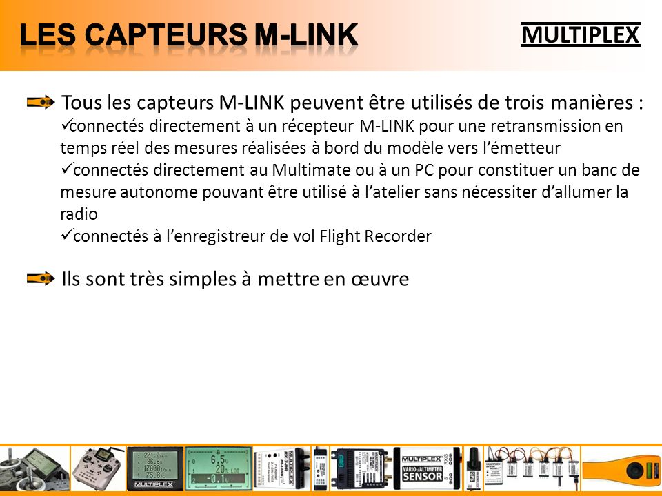 MULTIPLEX Tous les capteurs M-LINK peuvent être utilisés de trois manières : connectés directement à un récepteur M-LINK pour une retransmission en temps réel des mesures réalisées à bord du modèle vers lémetteur connectés directement au Multimate ou à un PC pour constituer un banc de mesure autonome pouvant être utilisé à latelier sans nécessiter dallumer la radio connectés à lenregistreur de vol Flight Recorder Ils sont très simples à mettre en œuvre