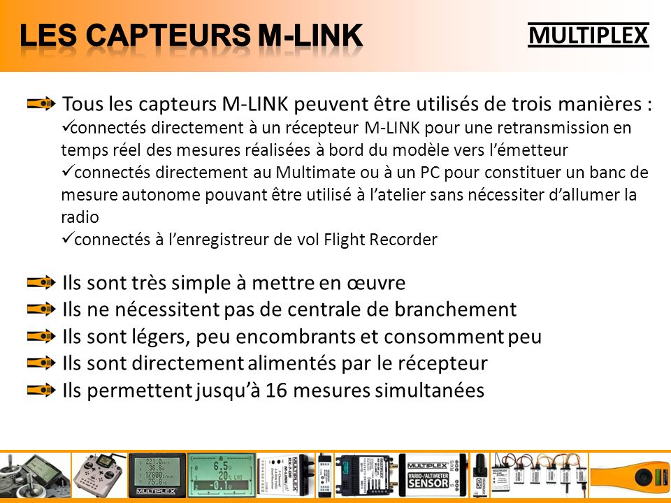 MULTIPLEX Tous les capteurs M-LINK peuvent être utilisés de trois manières : connectés directement à un récepteur M-LINK pour une retransmission en temps réel des mesures réalisées à bord du modèle vers lémetteur connectés directement au Multimate ou à un PC pour constituer un banc de mesure autonome pouvant être utilisé à latelier sans nécessiter dallumer la radio connectés à lenregistreur de vol Flight Recorder Ils sont très simple à mettre en œuvre Ils ne nécessitent pas de centrale de branchement Ils sont légers, peu encombrants et consomment peu Ils sont directement alimentés par le récepteur Ils permettent jusquà 16 mesures simultanées