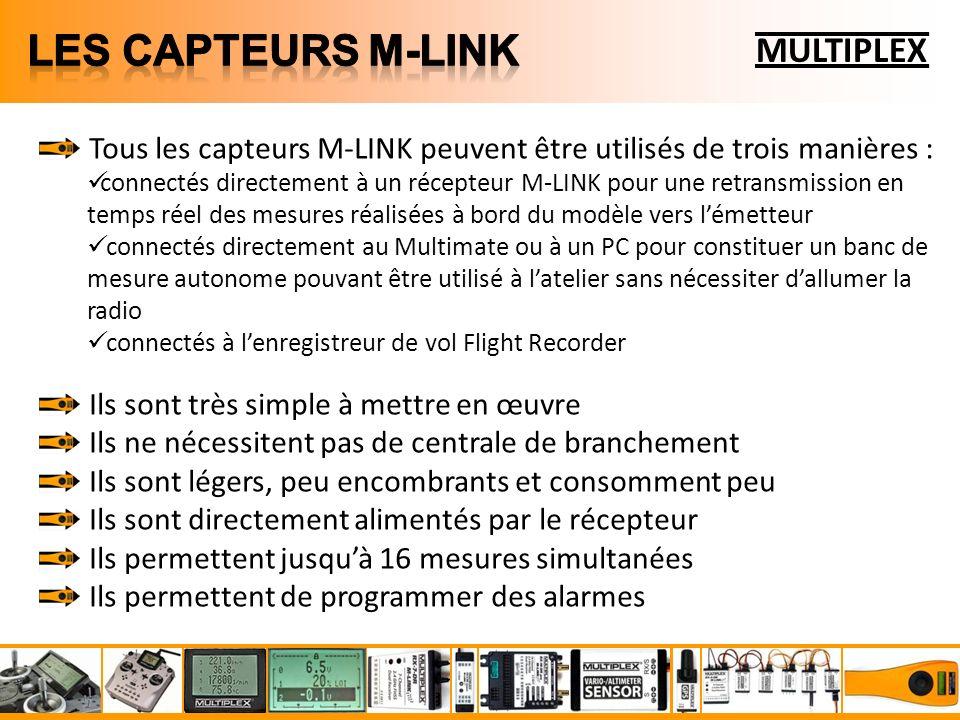 MULTIPLEX Tous les capteurs M-LINK peuvent être utilisés de trois manières : connectés directement à un récepteur M-LINK pour une retransmission en temps réel des mesures réalisées à bord du modèle vers lémetteur connectés directement au Multimate ou à un PC pour constituer un banc de mesure autonome pouvant être utilisé à latelier sans nécessiter dallumer la radio connectés à lenregistreur de vol Flight Recorder Ils sont très simple à mettre en œuvre Ils ne nécessitent pas de centrale de branchement Ils sont légers, peu encombrants et consomment peu Ils sont directement alimentés par le récepteur Ils permettent jusquà 16 mesures simultanées Ils permettent de programmer des alarmes
