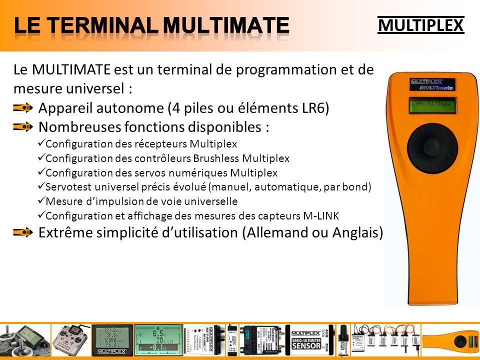 MULTIPLEX Le MULTIMATE est un terminal de programmation et de mesure universel : Appareil autonome (4 piles ou éléments LR6) Nombreuses fonctions disponibles : Configuration des récepteurs Multiplex Configuration des contrôleurs Brushless Multiplex Configuration des servos numériques Multiplex Servotest universel précis évolué (manuel, automatique, par bond) Mesure dimpulsion de voie universelle Configuration et affichage des mesures des capteurs M-LINK Extrême simplicité dutilisation (Allemand ou Anglais)