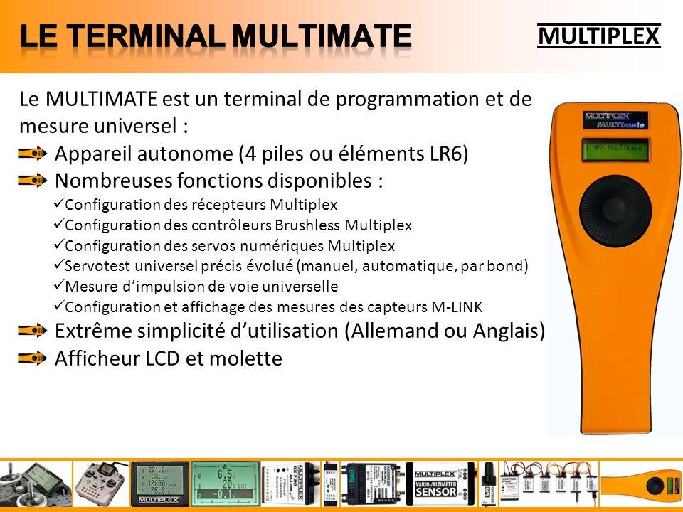 MULTIPLEX Le MULTIMATE est un terminal de programmation et de mesure universel : Appareil autonome (4 piles ou éléments LR6) Nombreuses fonctions disponibles : Configuration des récepteurs Multiplex Configuration des contrôleurs Brushless Multiplex Configuration des servos numériques Multiplex Servotest universel précis évolué (manuel, automatique, par bond) Mesure dimpulsion de voie universelle Configuration et affichage des mesures des capteurs M-LINK Extrême simplicité dutilisation (Allemand ou Anglais) Afficheur LCD et molette