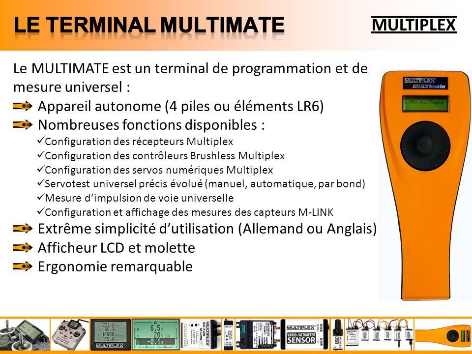 MULTIPLEX Le MULTIMATE est un terminal de programmation et de mesure universel : Appareil autonome (4 piles ou éléments LR6) Nombreuses fonctions disponibles : Configuration des récepteurs Multiplex Configuration des contrôleurs Brushless Multiplex Configuration des servos numériques Multiplex Servotest universel précis évolué (manuel, automatique, par bond) Mesure dimpulsion de voie universelle Configuration et affichage des mesures des capteurs M-LINK Extrême simplicité dutilisation (Allemand ou Anglais) Afficheur LCD et molette Ergonomie remarquable