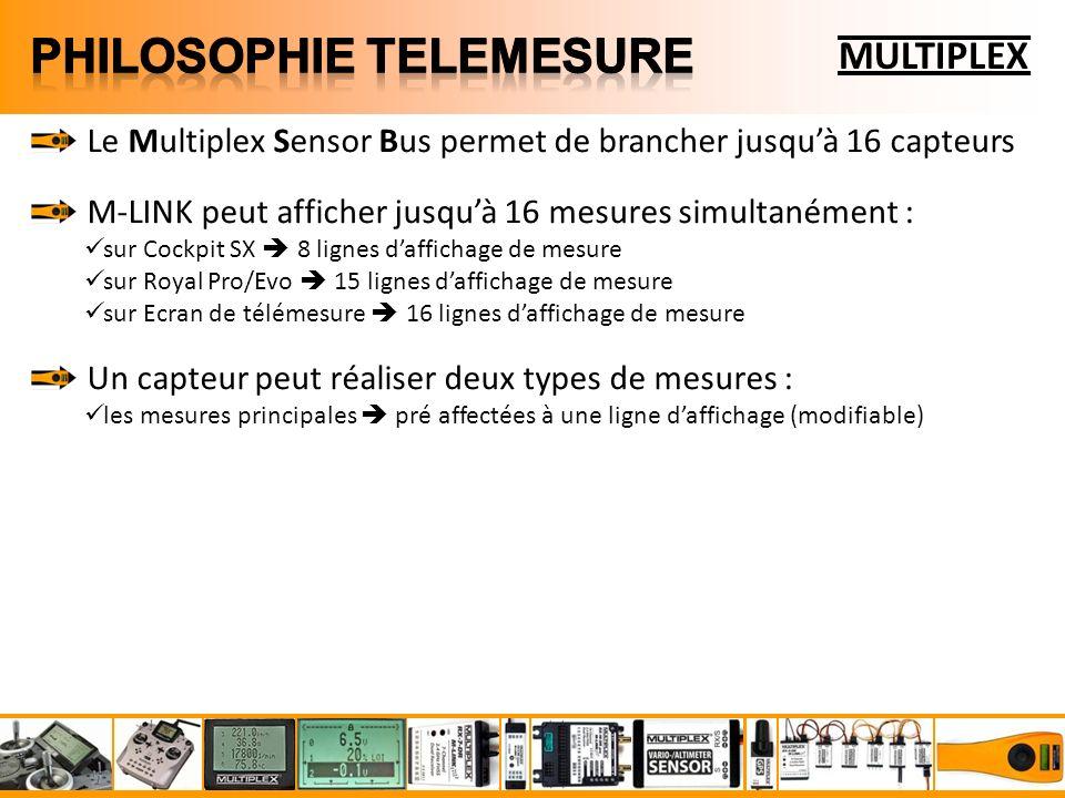 MULTIPLEX Le Multiplex Sensor Bus permet de brancher jusquà 16 capteurs M-LINK peut afficher jusquà 16 mesures simultanément : sur Cockpit SX 8 lignes daffichage de mesure sur Royal Pro/Evo 15 lignes daffichage de mesure sur Ecran de télémesure 16 lignes daffichage de mesure Un capteur peut réaliser deux types de mesures : les mesures principales pré affectées à une ligne daffichage (modifiable)