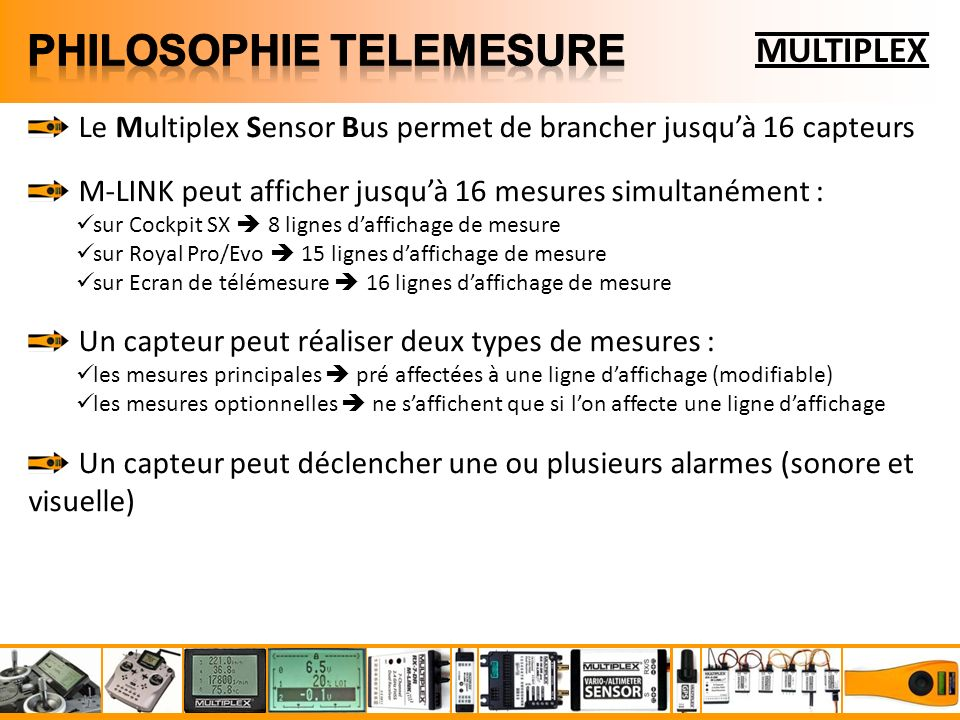 MULTIPLEX Le Multiplex Sensor Bus permet de brancher jusquà 16 capteurs M-LINK peut afficher jusquà 16 mesures simultanément : sur Cockpit SX 8 lignes daffichage de mesure sur Royal Pro/Evo 15 lignes daffichage de mesure sur Ecran de télémesure 16 lignes daffichage de mesure Un capteur peut réaliser deux types de mesures : les mesures principales pré affectées à une ligne daffichage (modifiable) les mesures optionnelles ne saffichent que si lon affecte une ligne daffichage Un capteur peut déclencher une ou plusieurs alarmes (sonore et visuelle)