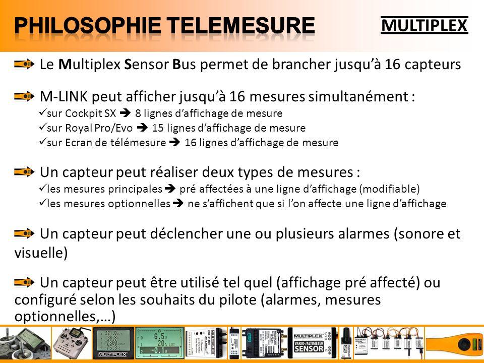 MULTIPLEX Le Multiplex Sensor Bus permet de brancher jusquà 16 capteurs M-LINK peut afficher jusquà 16 mesures simultanément : sur Cockpit SX 8 lignes daffichage de mesure sur Royal Pro/Evo 15 lignes daffichage de mesure sur Ecran de télémesure 16 lignes daffichage de mesure Un capteur peut réaliser deux types de mesures : les mesures principales pré affectées à une ligne daffichage (modifiable) les mesures optionnelles ne saffichent que si lon affecte une ligne daffichage Un capteur peut déclencher une ou plusieurs alarmes (sonore et visuelle) Un capteur peut être utilisé tel quel (affichage pré affecté) ou configuré selon les souhaits du pilote (alarmes, mesures optionnelles,…)