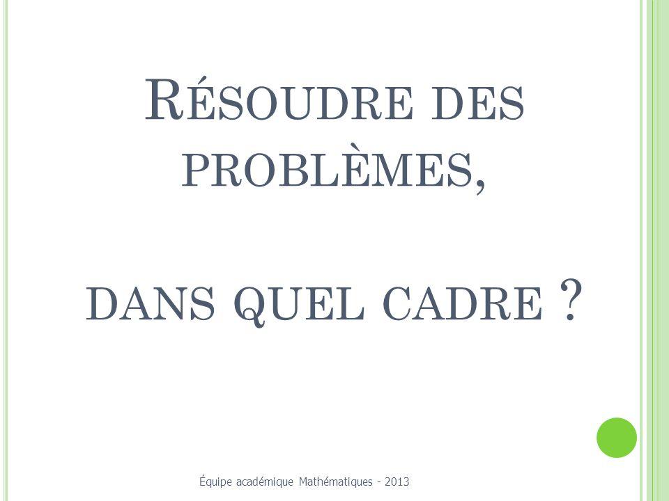 R ÉSOUDRE DES PROBLÈMES, DANS QUEL CADRE ? Équipe académique Mathématiques - 2013