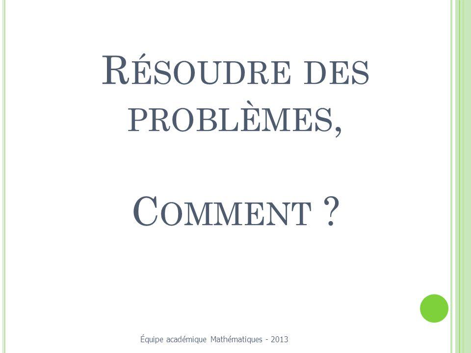 R ÉSOUDRE DES PROBLÈMES, C OMMENT ? Équipe académique Mathématiques - 2013