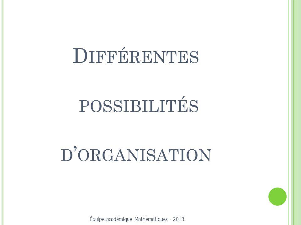 D IFFÉRENTES POSSIBILITÉS D ORGANISATION Équipe académique Mathématiques - 2013