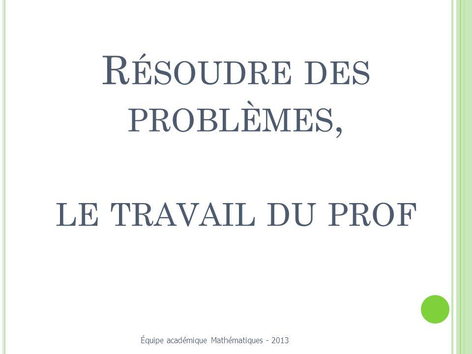 R ÉSOUDRE DES PROBLÈMES, LE TRAVAIL DU PROF Équipe académique Mathématiques - 2013