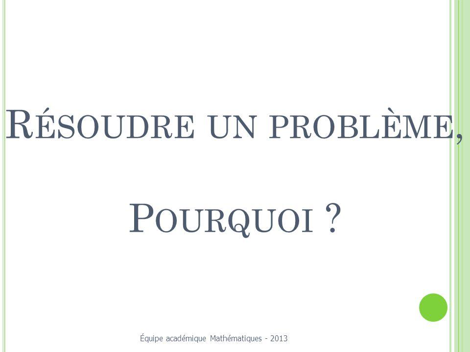 R ÉSOUDRE UN PROBLÈME, P OURQUOI ? Équipe académique Mathématiques - 2013