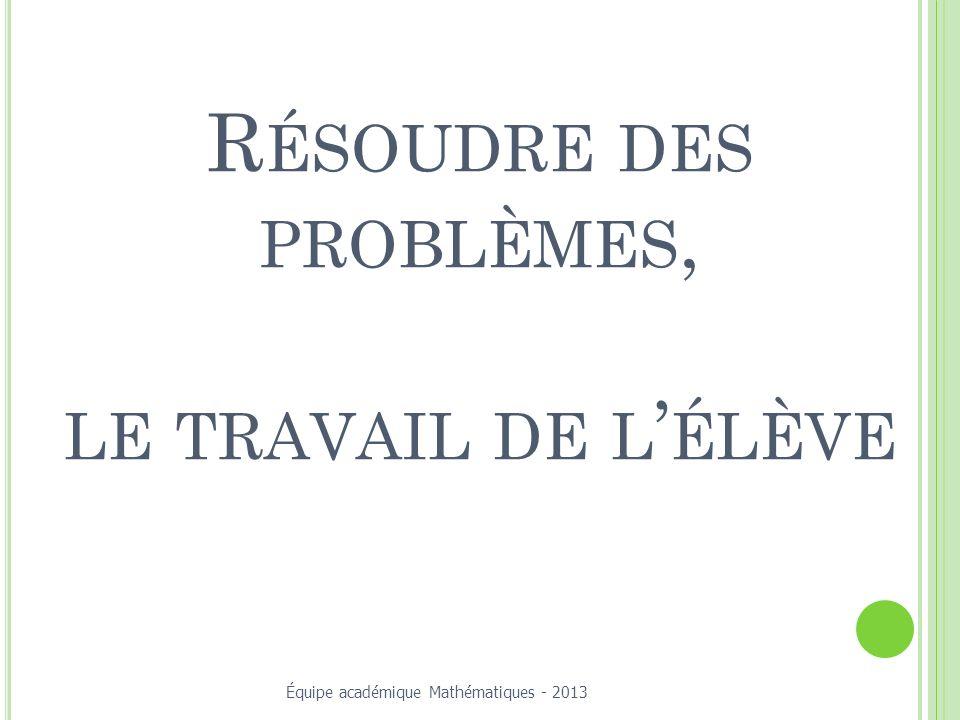 R ÉSOUDRE DES PROBLÈMES, LE TRAVAIL DE L ÉLÈVE Équipe académique Mathématiques - 2013