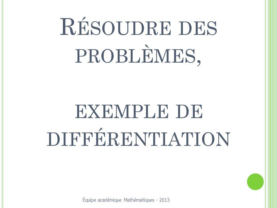 R ÉSOUDRE DES PROBLÈMES, EXEMPLE DE DIFFÉRENTIATION Équipe académique Mathématiques - 2013