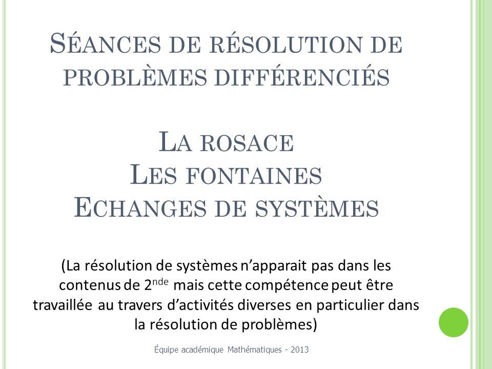 S ÉANCES DE RÉSOLUTION DE PROBLÈMES DIFFÉRENCIÉS L A ROSACE L ES FONTAINES E CHANGES DE SYSTÈMES (La résolution de systèmes napparait pas dans les contenus de 2 nde mais cette compétence peut être travaillée au travers dactivités diverses en particulier dans la résolution de problèmes) Équipe académique Mathématiques - 2013