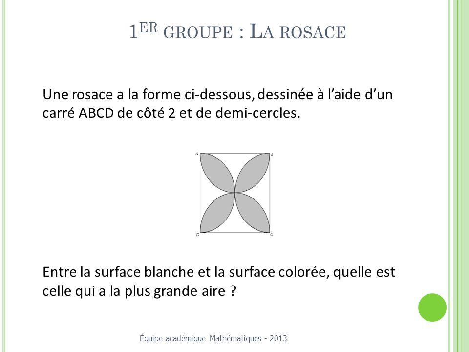 1 ER GROUPE : L A ROSACE Une rosace a la forme ci-dessous, dessinée à laide dun carré ABCD de côté 2 et de demi-cercles.