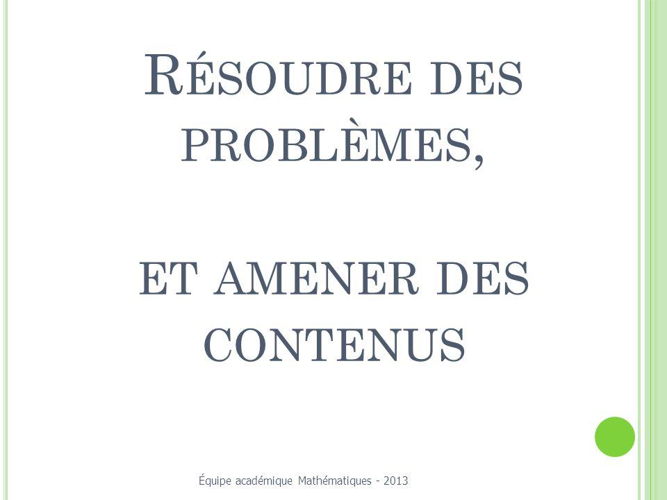 R ÉSOUDRE DES PROBLÈMES, ET AMENER DES CONTENUS Équipe académique Mathématiques - 2013