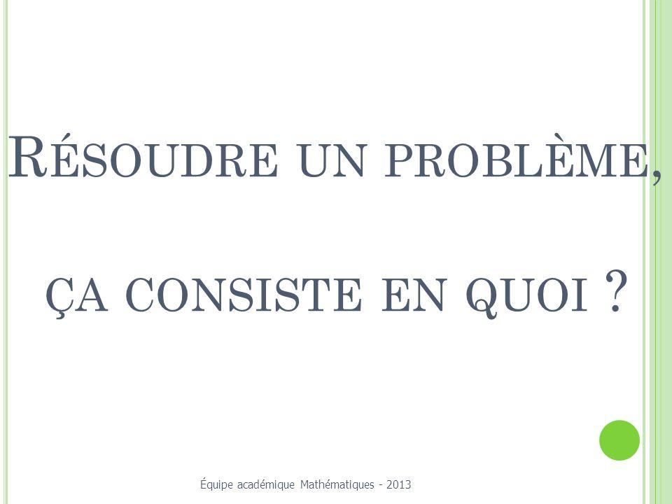 R ÉSOUDRE UN PROBLÈME, ÇA CONSISTE EN QUOI ? Équipe académique Mathématiques - 2013