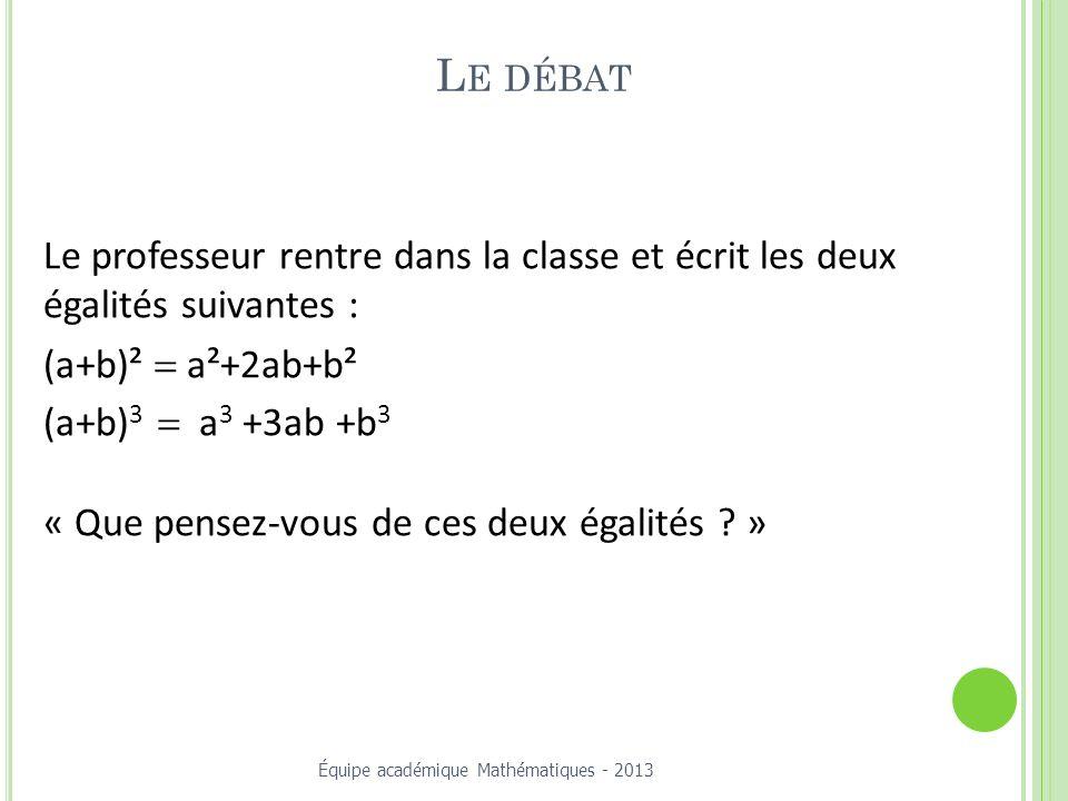 L E DÉBAT Le professeur rentre dans la classe et écrit les deux égalités suivantes : (a+b)² a²+2ab+b² (a+b) 3 a 3 +3ab +b 3 « Que pensez-vous de ces deux égalités .
