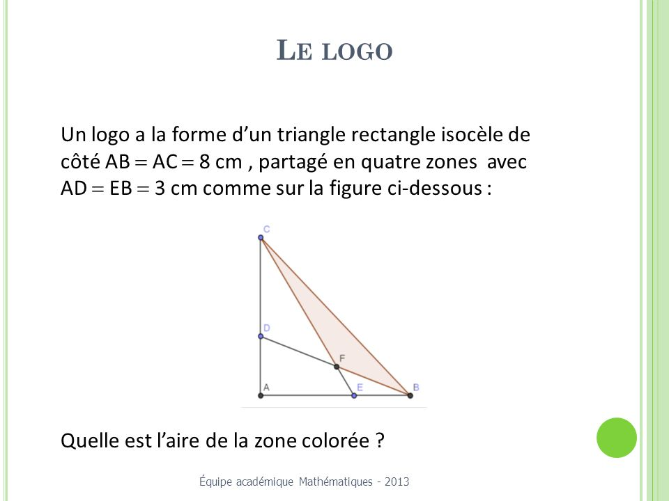 L E LOGO Un logo a la forme dun triangle rectangle isocèle de côté AB AC 8 cm, partagé en quatre zones avec AD EB 3 cm comme sur la figure ci-dessous : Quelle est laire de la zone colorée .