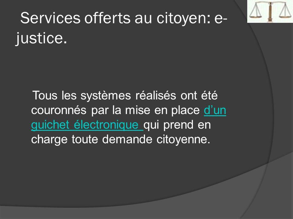 Services offerts au citoyen: e- justice. Tous les systèmes réalisés ont été couronnés par la mise en place dun guichet électronique qui prend en charg