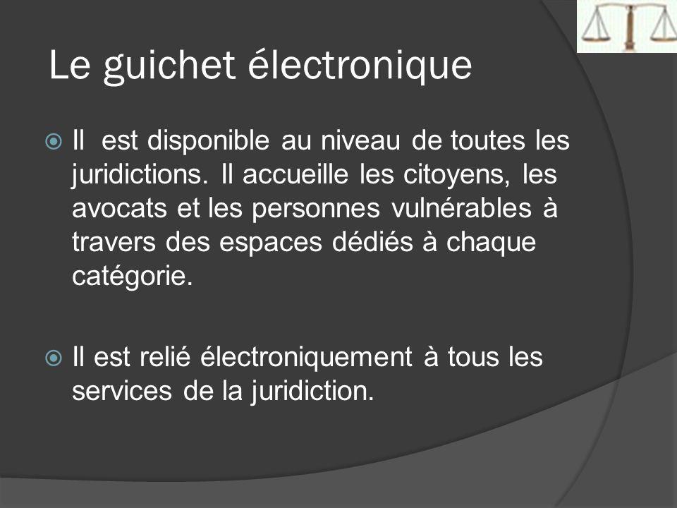 Le guichet électronique Il est disponible au niveau de toutes les juridictions. Il accueille les citoyens, les avocats et les personnes vulnérables à