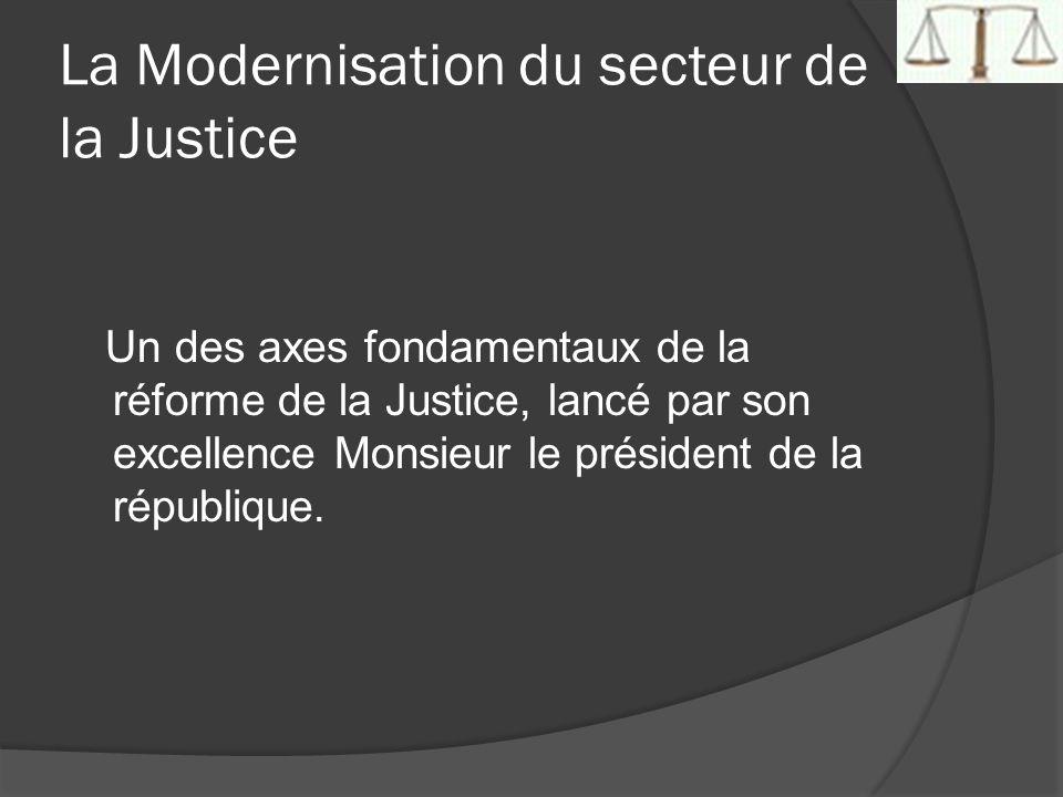 La Modernisation du secteur de la Justice Un des axes fondamentaux de la réforme de la Justice, lancé par son excellence Monsieur le président de la r
