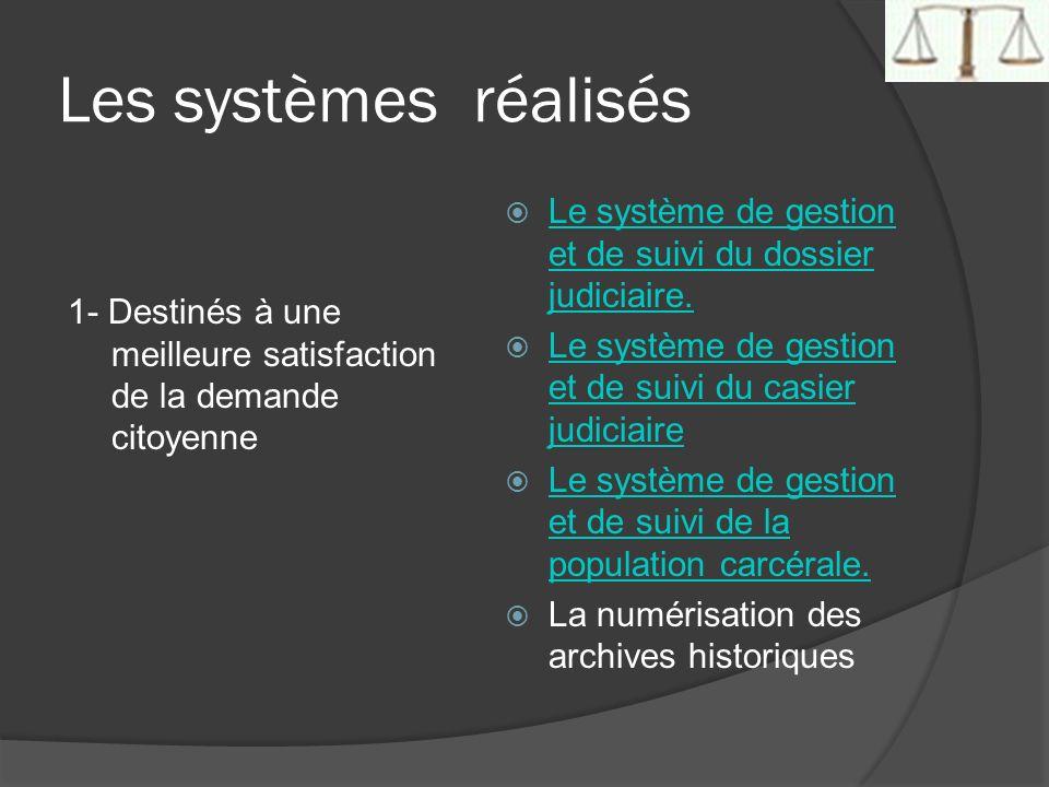 Les systèmes réalisés 1- Destinés à une meilleure satisfaction de la demande citoyenne Le système de gestion et de suivi du dossier judiciaire. Le sys