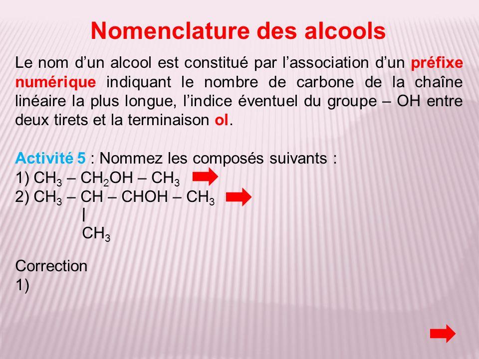 Nomenclature des alcools Le nom dun alcool est constitué par lassociation dun préfixe numérique indiquant le nombre de carbone de la chaîne linéaire l