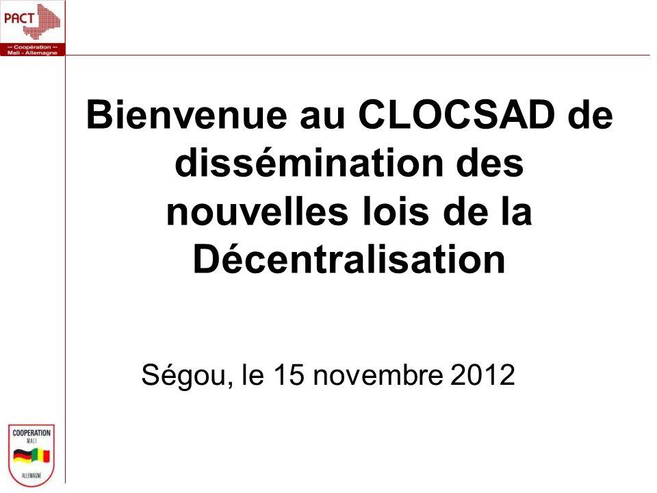 Bienvenue au CLOCSAD de dissémination des nouvelles lois de la Décentralisation Ségou, le 15 novembre 2012