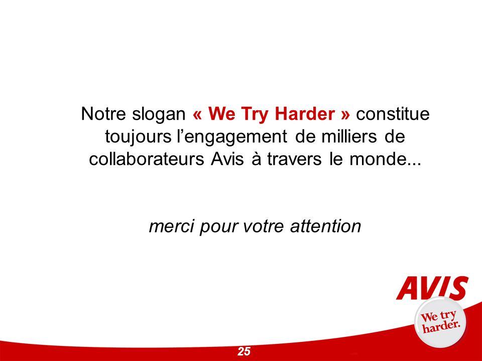 25 Notre slogan « We Try Harder » constitue toujours lengagement de milliers de collaborateurs Avis à travers le monde... merci pour votre attention