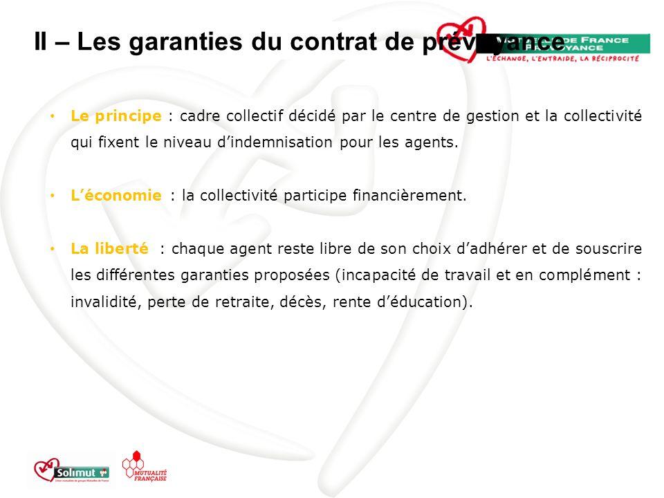 II – Les garanties du contrat de prévoyance Le principe : cadre collectif décidé par le centre de gestion et la collectivité qui fixent le niveau dindemnisation pour les agents.