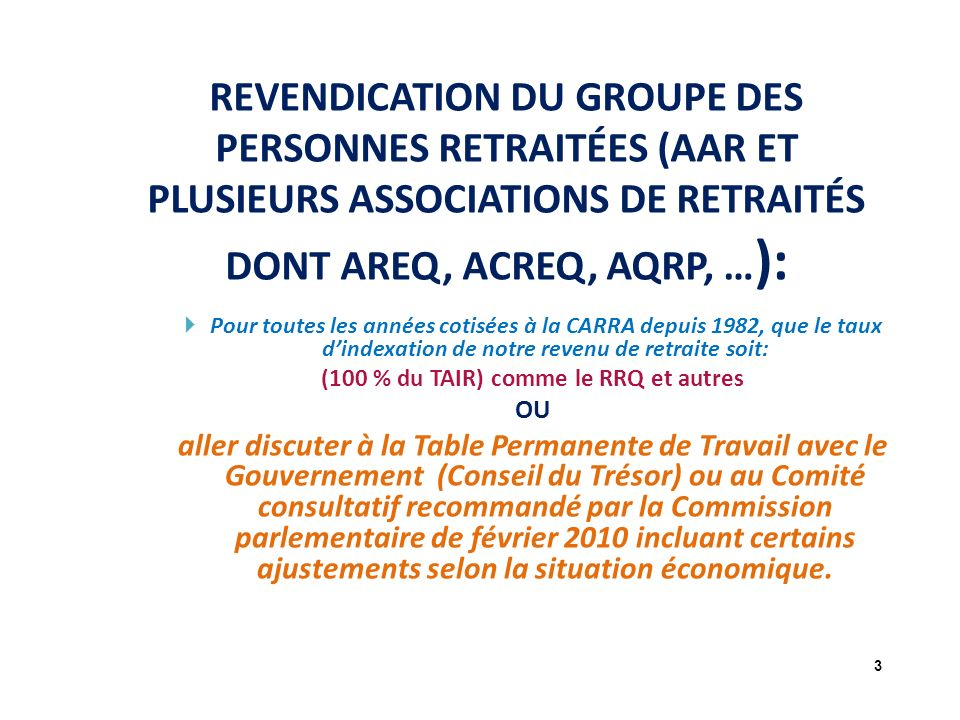 REVENDICATION DU GROUPE DES PERSONNES RETRAITÉES (AAR ET PLUSIEURS ASSOCIATIONS DE RETRAITÉS DONT AREQ, ACREQ, AQRP, … ): Pour toutes les années cotisées à la CARRA depuis 1982, que le taux dindexation de notre revenu de retraite soit: (100 % du TAIR) comme le RRQ et autres OU aller discuter à la Table Permanente de Travail avec le Gouvernement (Conseil du Trésor) ou au Comité consultatif recommandé par la Commission parlementaire de février 2010 incluant certains ajustements selon la situation économique.