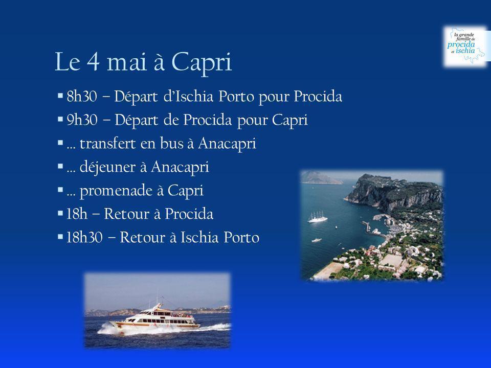 8h30 – Départ dIschia Porto pour Procida 9h30 – Départ de Procida pour Capri … transfert en bus à Anacapri … déjeuner à Anacapri … promenade à Capri 18h – Retour à Procida 18h30 – Retour à Ischia Porto Le 4 mai à Capri