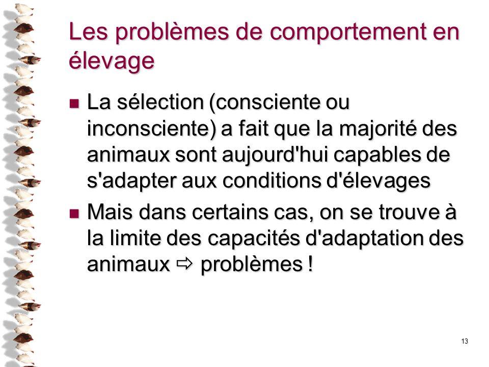 13 Les problèmes de comportement en élevage La sélection (consciente ou inconsciente) a fait que la majorité des animaux sont aujourd'hui capables de