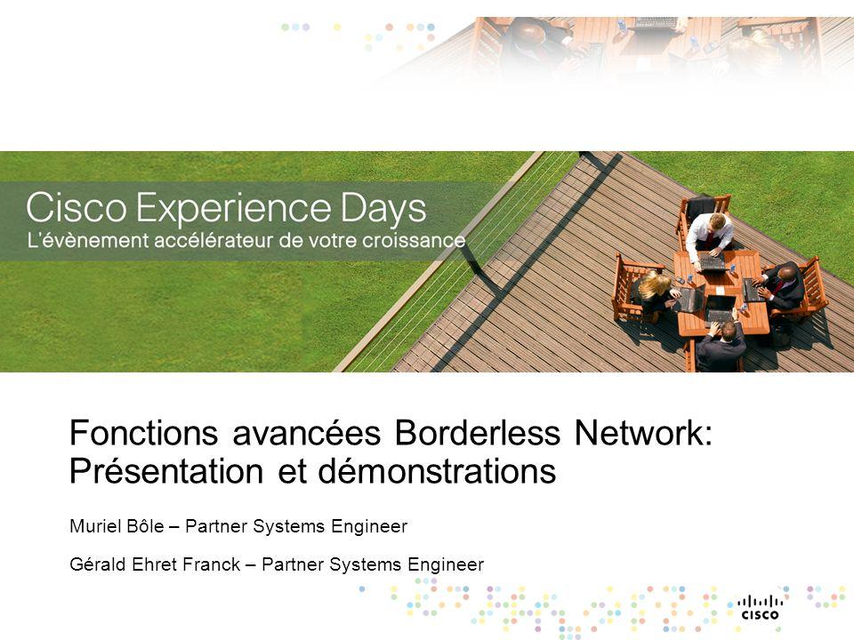 Fonctions avancées Borderless Network: Présentation et démonstrations Muriel Bôle – Partner Systems Engineer Gérald Ehret Franck – Partner Systems Eng