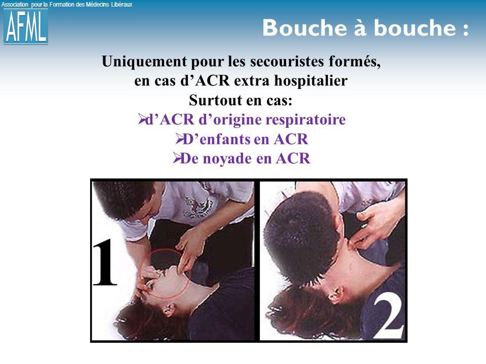 Association pour la Formation des Médecins Libéraux Bouche à bouche : Uniquement pour les secouristes formés, en cas dACR extra hospitalier Surtout en cas: dACR dorigine respiratoire Denfants en ACR De noyade en ACR