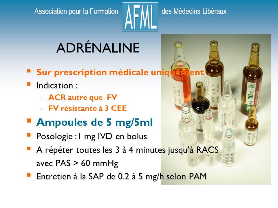 Association pour la Formation des Médecins Libéraux ADRÉNALINE Sur prescription médicale uniquement Indication : –ACR autre que FV –FV résistante à 3 CEE Ampoules de 5 mg/5ml Posologie :1 mg IVD en bolus A répéter toutes les 3 à 4 minutes jusquà RACS avec PAS > 60 mmHg Entretien à la SAP de 0.2 à 5 mg/h selon PAM