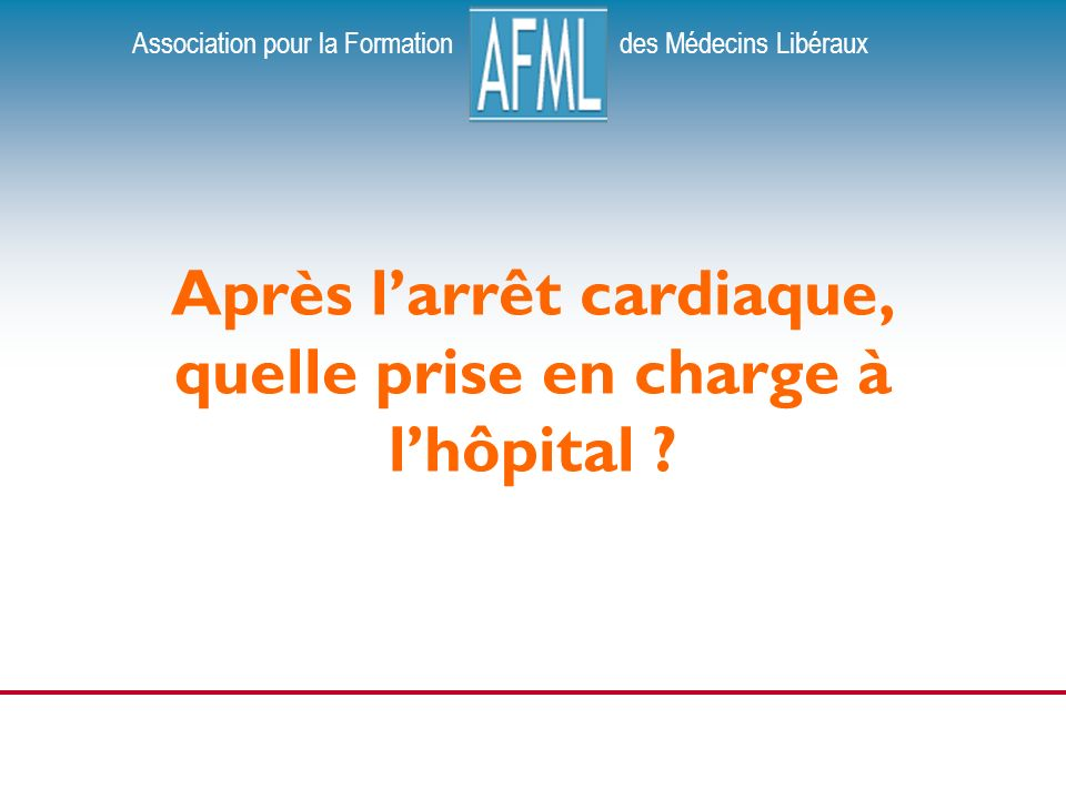 Association pour la Formation des Médecins Libéraux Après larrêt cardiaque, quelle prise en charge à lhôpital ?