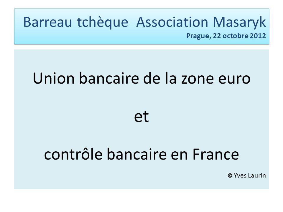 Barreau tchèqueAssociation Masaryk Prague, 22 octobre 2012 Union bancaire de la zone euro et contrôle bancaire en France © Yves Laurin