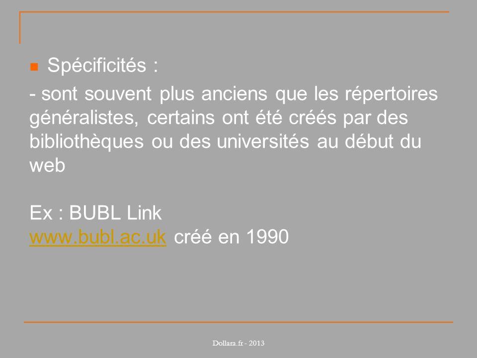 Spécificités : - sont souvent plus anciens que les répertoires généralistes, certains ont été créés par des bibliothèques ou des universités au début du web Ex : BUBL Link www.bubl.ac.uk créé en 1990 www.bubl.ac.uk Dollara.fr - 2013