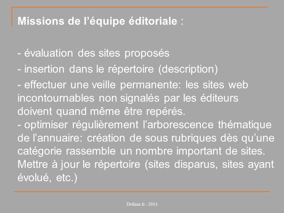 tous les domaines sont couverts tous les types de sites sont répertoriés (grand public, professionnel) les critères de sélection peuvent être: - thématiques (sites sur lenvironnement, léconomie, la chimie) - géographiques (couverture nationale, régionale, etc.) - linguistiques (sites en français, etc.) Dollara.fr - 2013